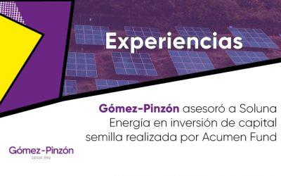 Comunicado: Gómez-Pinzón asesoró a Soluna Energía en inversión de capital semilla realizada por Acumen Fund